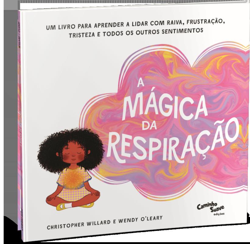 A mágica da respiração – Um livro para aprender a lidar com raiva, frustração, tristeza e todos os outros sentimentos